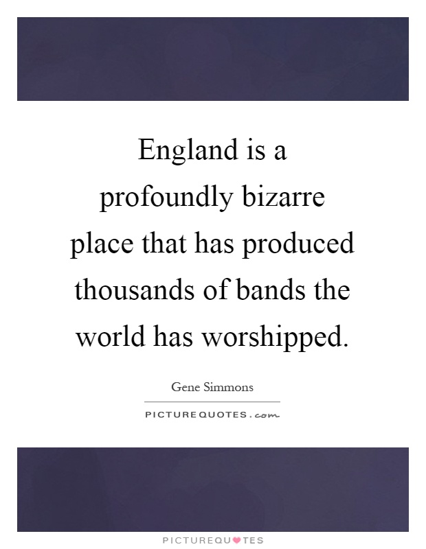 England is a profoundly bizarre place that has produced thousands of bands the world has worshipped Picture Quote #1