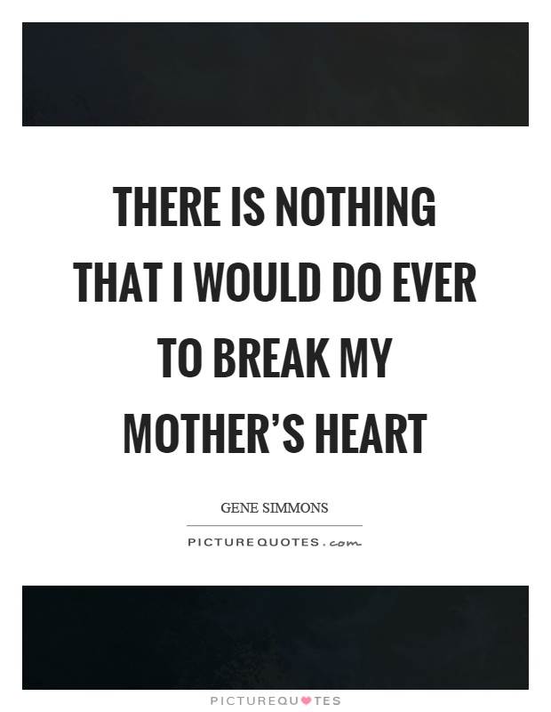 There is nothing that I would do ever to break my mother's heart Picture Quote #1