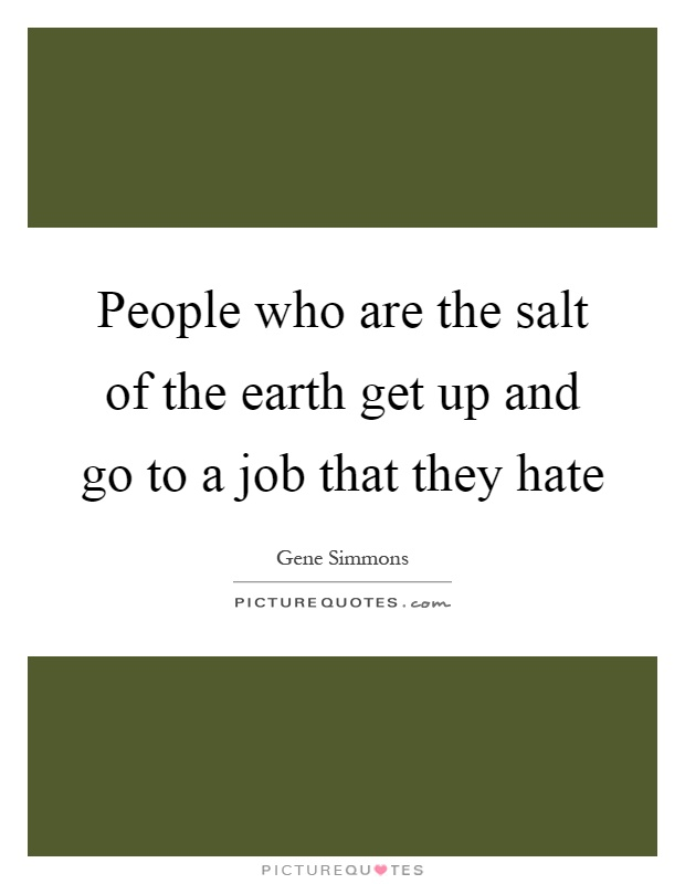 People who are the salt of the earth get up and go to a job that they hate Picture Quote #1