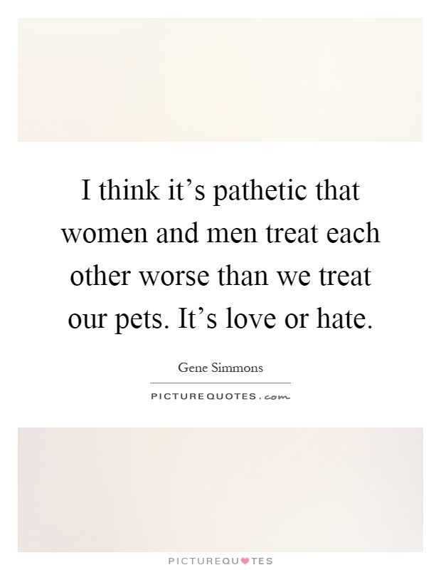 I think it's pathetic that women and men treat each other worse than we treat our pets. It's love or hate Picture Quote #1
