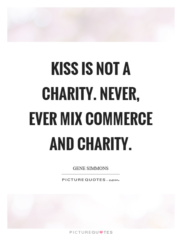Kiss is not a charity. Never, ever mix commerce and charity Picture Quote #1