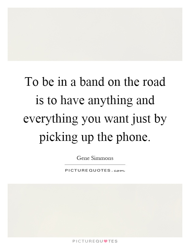 To be in a band on the road is to have anything and everything you want just by picking up the phone Picture Quote #1