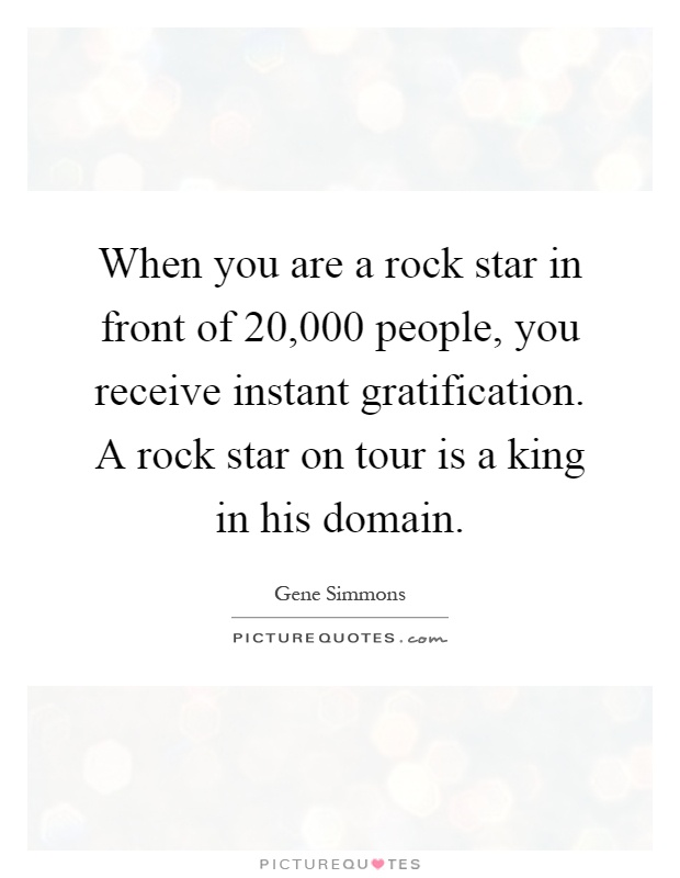 When you are a rock star in front of 20,000 people, you receive instant gratification. A rock star on tour is a king in his domain Picture Quote #1