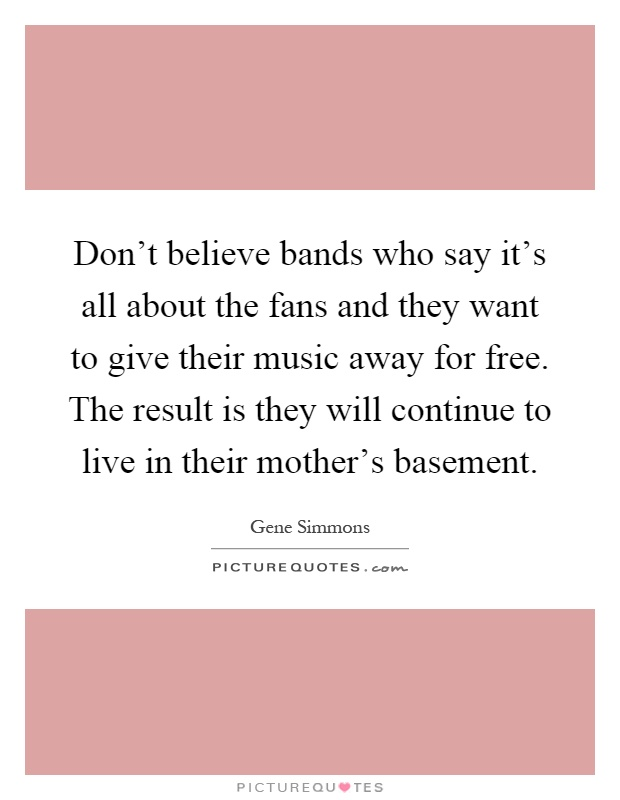 Don't believe bands who say it's all about the fans and they want to give their music away for free. The result is they will continue to live in their mother's basement Picture Quote #1