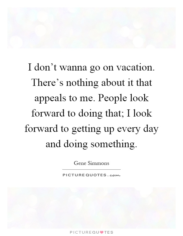 I don't wanna go on vacation. There's nothing about it that appeals to me. People look forward to doing that; I look forward to getting up every day and doing something Picture Quote #1