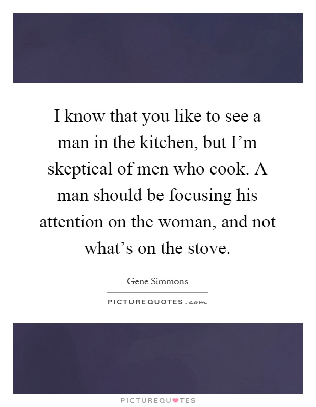I know that you like to see a man in the kitchen, but I'm skeptical of men who cook. A man should be focusing his attention on the woman, and not what's on the stove Picture Quote #1