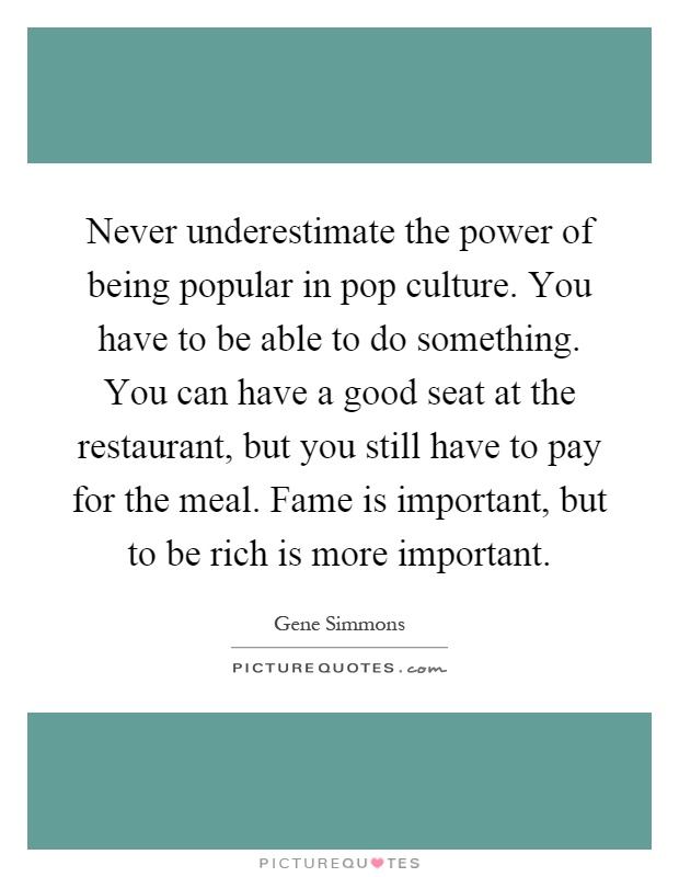 Never underestimate the power of being popular in pop culture. You have to be able to do something. You can have a good seat at the restaurant, but you still have to pay for the meal. Fame is important, but to be rich is more important Picture Quote #1