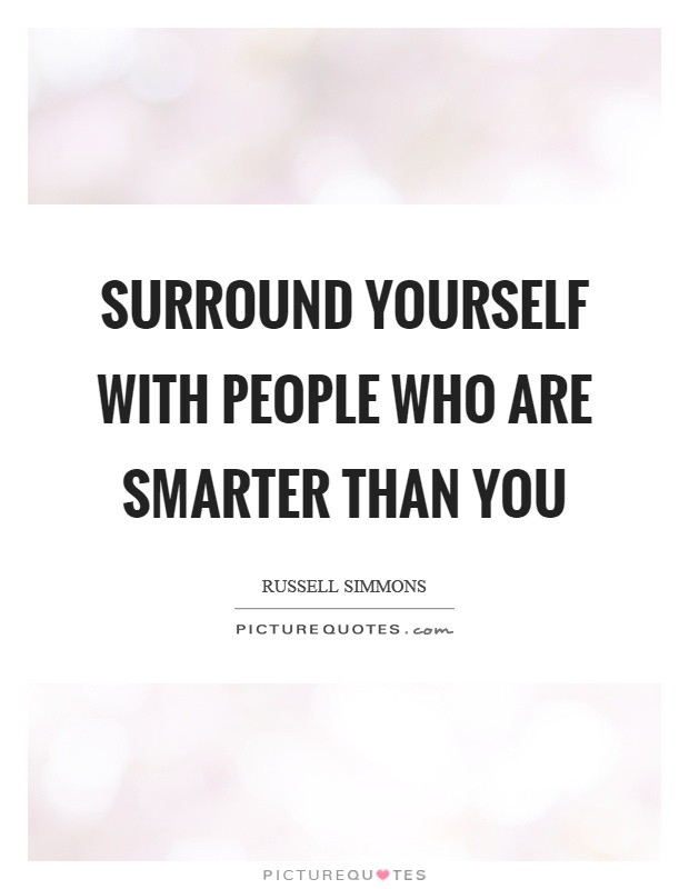 Surround yourself with people who are smarter than you Picture Quote #1
