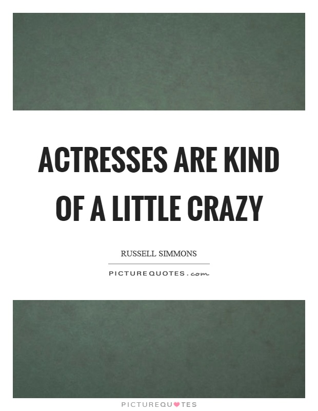 Actresses are kind of a little crazy Picture Quote #1