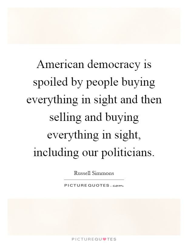 American democracy is spoiled by people buying everything in sight and then selling and buying everything in sight, including our politicians Picture Quote #1