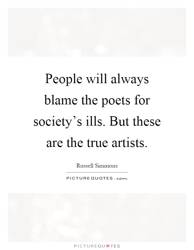 People will always blame the poets for society's ills. But these are the true artists Picture Quote #1
