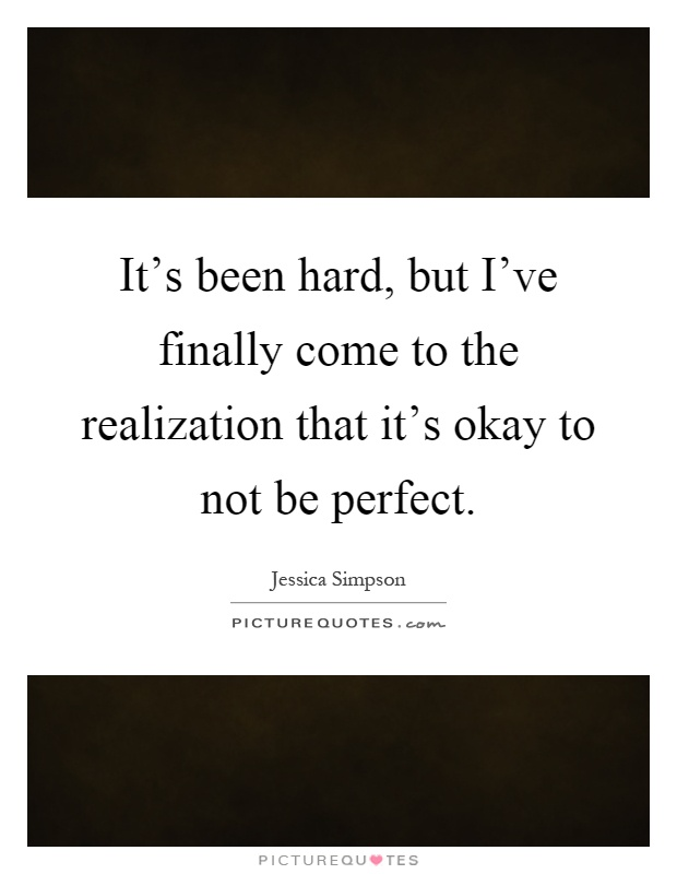 It's been hard, but I've finally come to the realization that it's okay to not be perfect Picture Quote #1