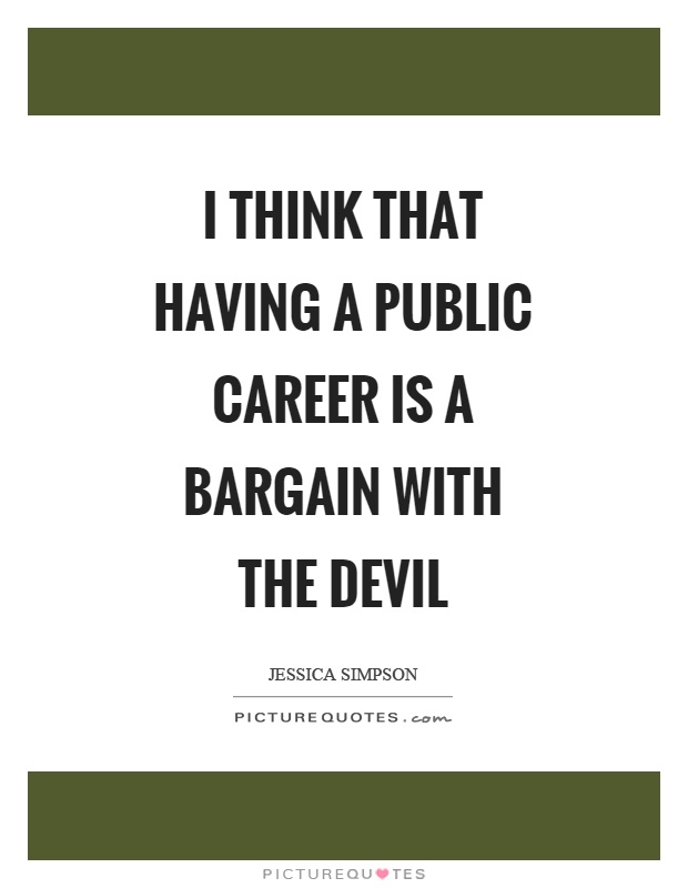 I think that having a public career is a bargain with the devil Picture Quote #1