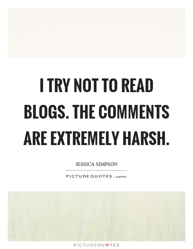 I try not to read blogs. The comments are extremely harsh Picture Quote #1