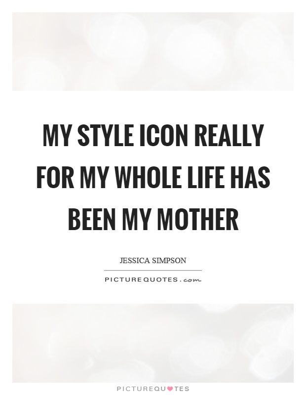 My style icon really for my whole life has been my mother Picture Quote #1