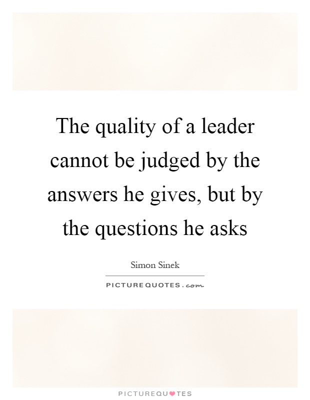 The quality of a leader cannot be judged by the answers he gives, but by the questions he asks Picture Quote #1