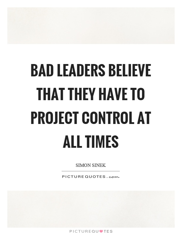 Bad Leadership Quotes Endearing Bad Leaders Believe That They Have To Project Control At All