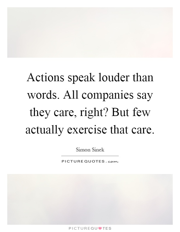 Actions speak louder than words. All companies say they care, right? But few actually exercise that care Picture Quote #1