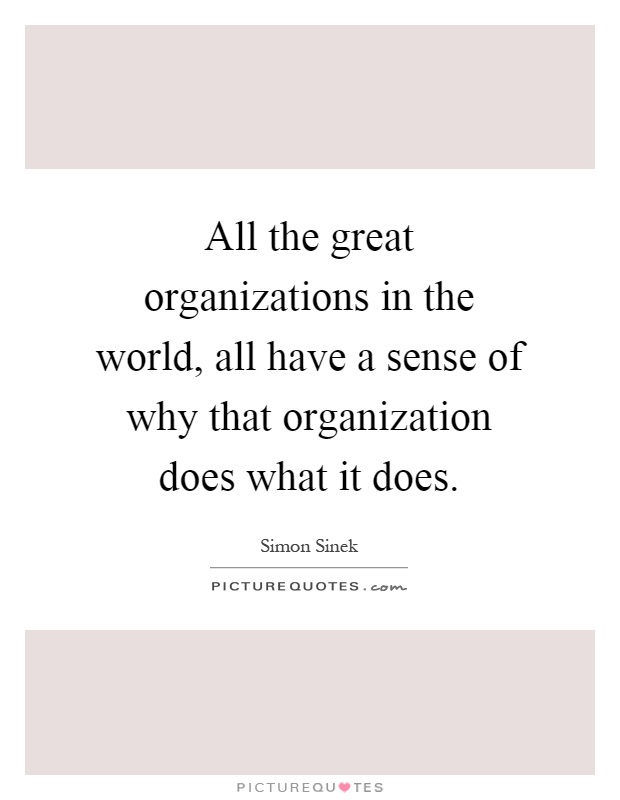 All the great organizations in the world, all have a sense of why that organization does what it does Picture Quote #1