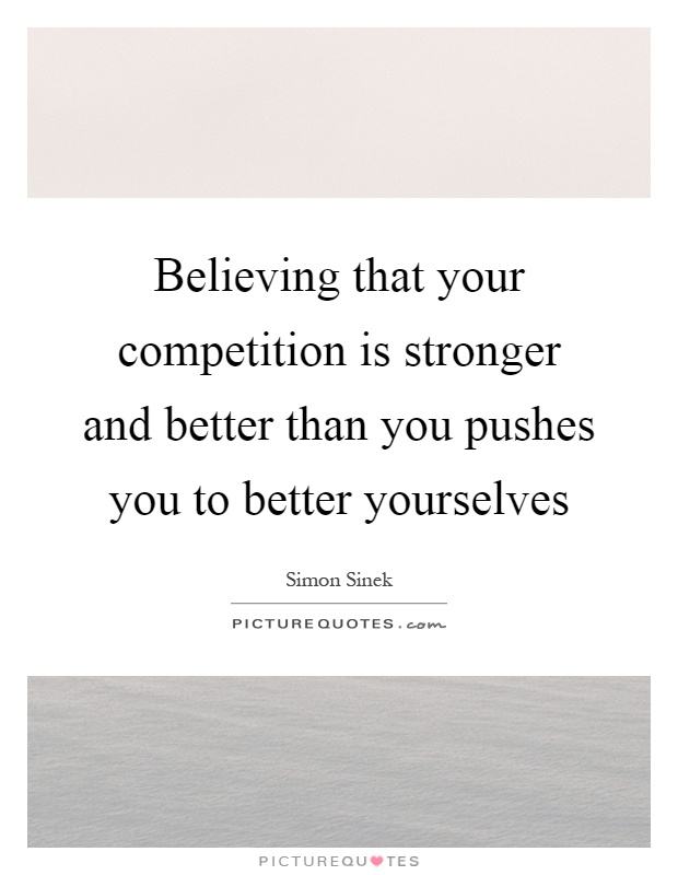 Believing that your competition is stronger and better than you pushes you to better yourselves Picture Quote #1