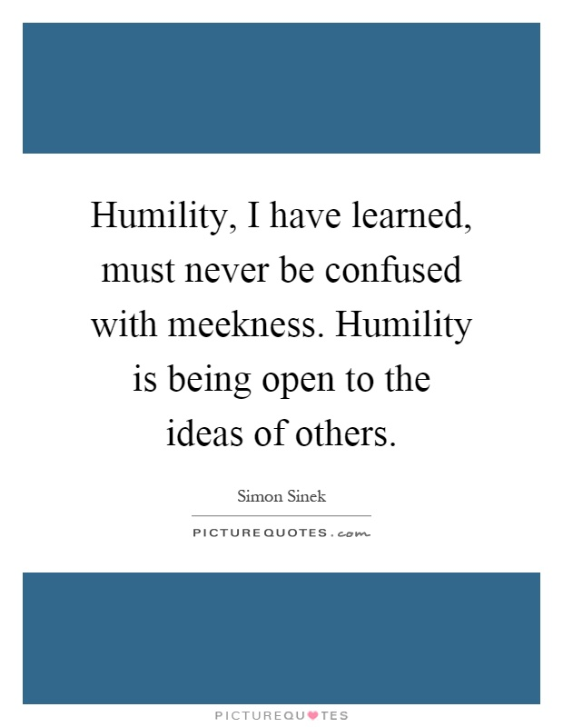Humility, I have learned, must never be confused with meekness. Humility is being open to the ideas of others Picture Quote #1