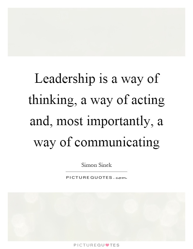 Leadership is a way of thinking, a way of acting and, most importantly, a way of communicating Picture Quote #1