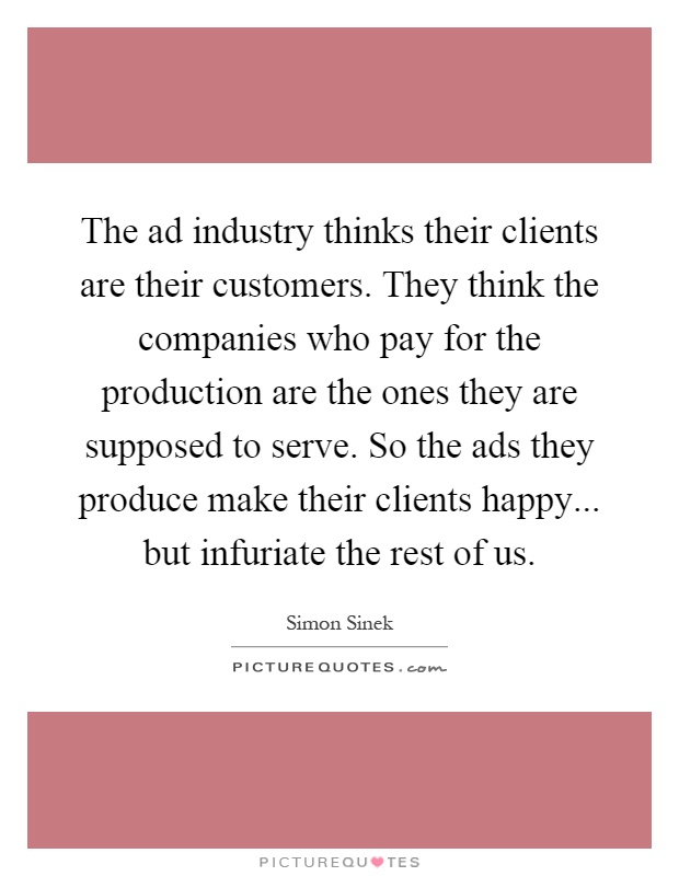 The ad industry thinks their clients are their customers. They think the companies who pay for the production are the ones they are supposed to serve. So the ads they produce make their clients happy... but infuriate the rest of us Picture Quote #1
