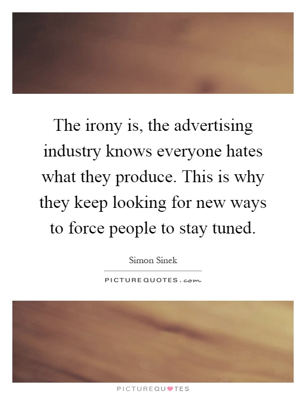 The irony is, the advertising industry knows everyone hates what they produce. This is why they keep looking for new ways to force people to stay tuned Picture Quote #1