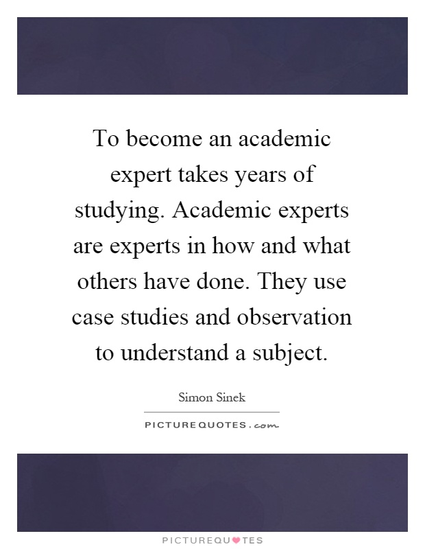 To become an academic expert takes years of studying. Academic experts are experts in how and what others have done. They use case studies and observation to understand a subject Picture Quote #1