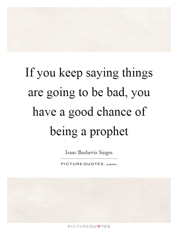 If you keep saying things are going to be bad, you have a good chance of being a prophet Picture Quote #1