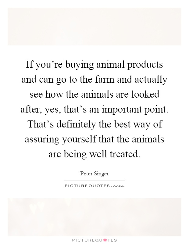 If you're buying animal products and can go to the farm and actually see how the animals are looked after, yes, that's an important point. That's definitely the best way of assuring yourself that the animals are being well treated Picture Quote #1