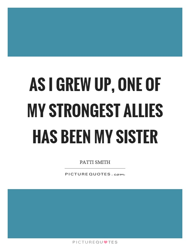 As I grew up, one of my strongest allies has been my sister Picture Quote #1