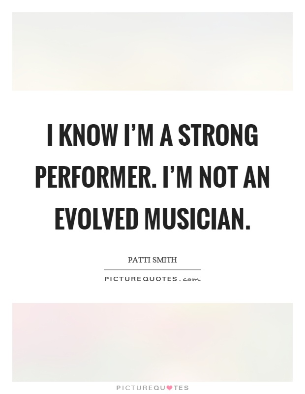 I know I'm a strong performer. I'm not an evolved musician Picture Quote #1