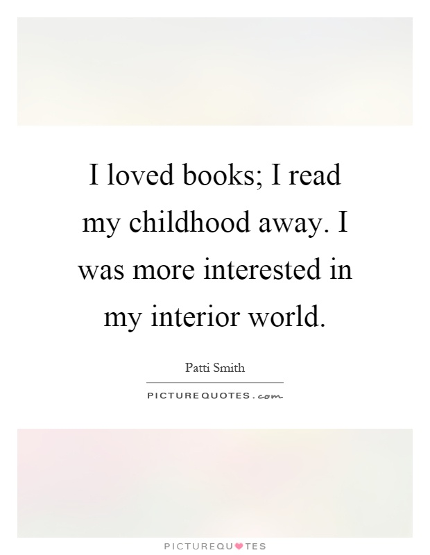 I loved books; I read my childhood away. I was more interested in my interior world Picture Quote #1