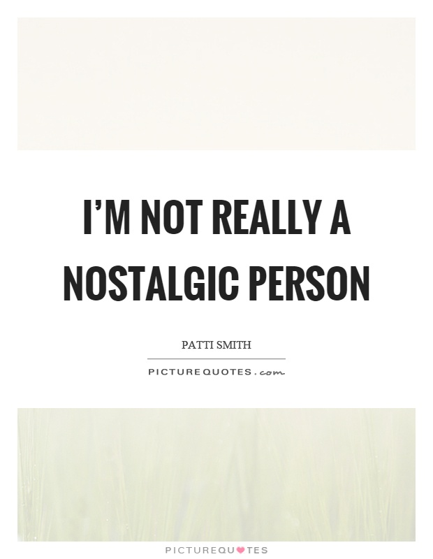 I'm not really a nostalgic person Picture Quote #1