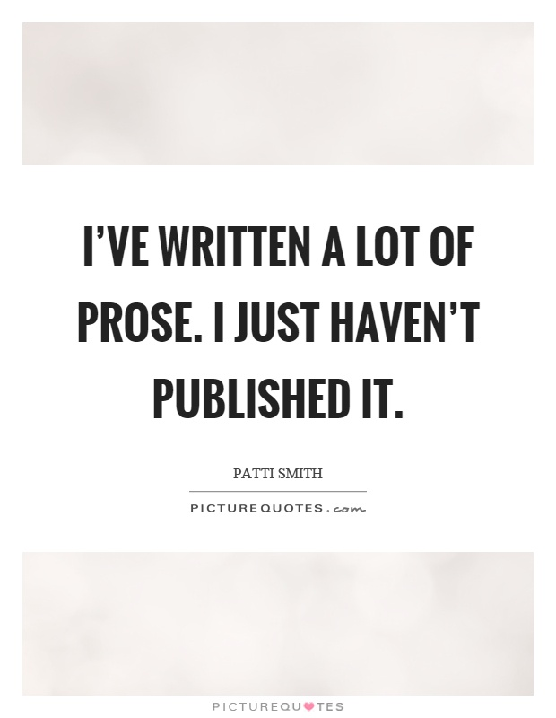 I've written a lot of prose. I just haven't published it Picture Quote #1