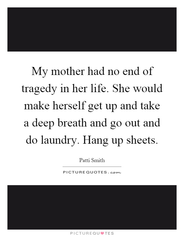My mother had no end of tragedy in her life. She would make herself get up and take a deep breath and go out and do laundry. Hang up sheets Picture Quote #1
