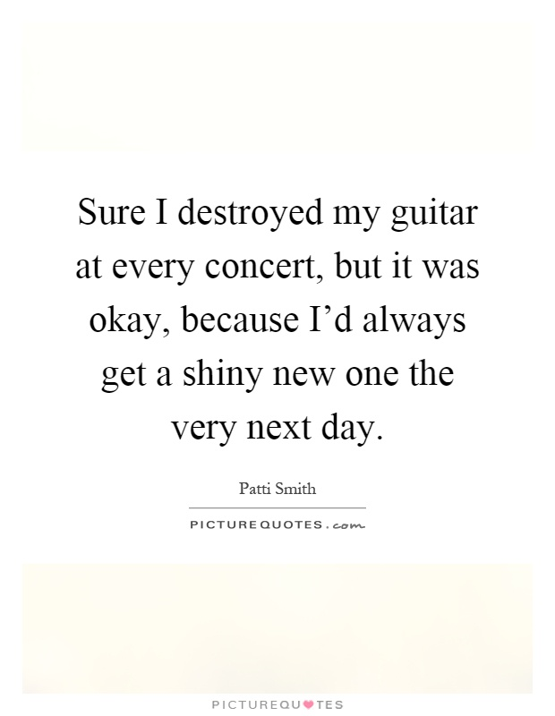 Sure I destroyed my guitar at every concert, but it was okay, because I'd always get a shiny new one the very next day Picture Quote #1