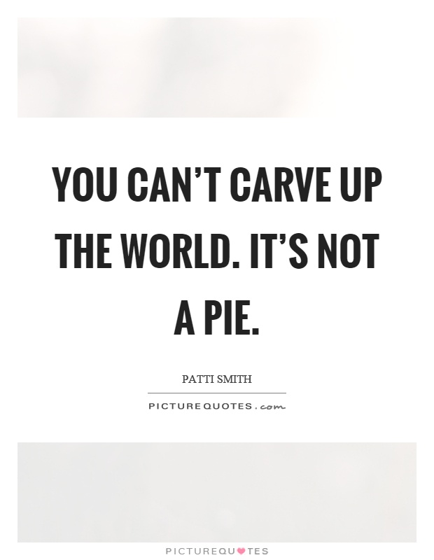 You can't carve up the world. It's not a pie Picture Quote #1