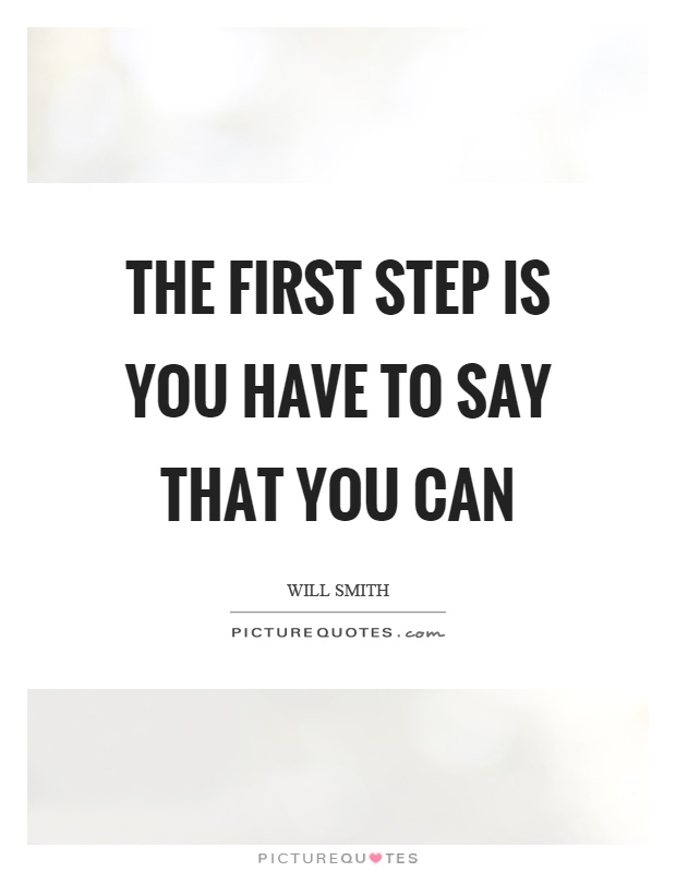 The first step is you have to say that you can Picture Quote #1