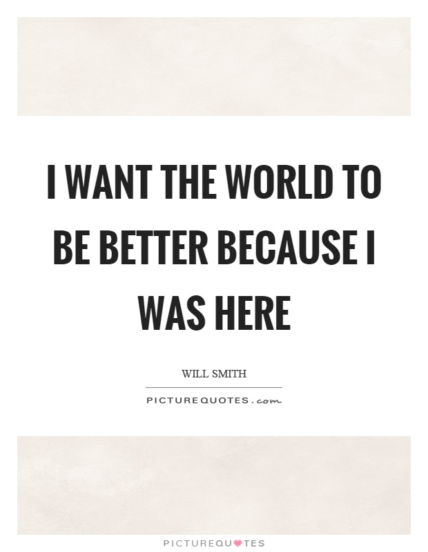 I want the world to be better because I was here Picture Quote #1