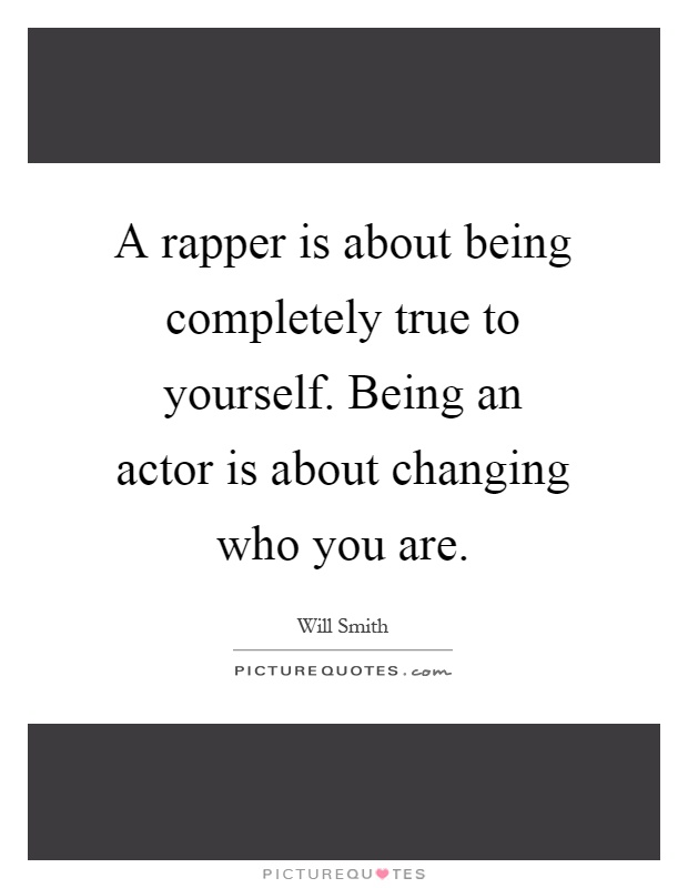 A rapper is about being completely true to yourself. Being an actor is about changing who you are Picture Quote #1