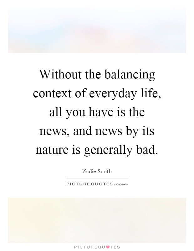 Without the balancing context of everyday life, all you have is the news, and news by its nature is generally bad Picture Quote #1