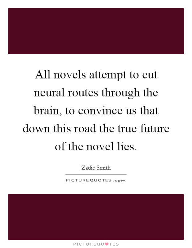 All novels attempt to cut neural routes through the brain, to convince us that down this road the true future of the novel lies Picture Quote #1