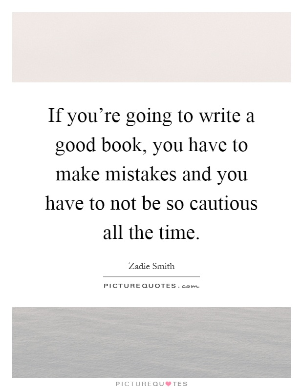 If you're going to write a good book, you have to make mistakes and you have to not be so cautious all the time Picture Quote #1