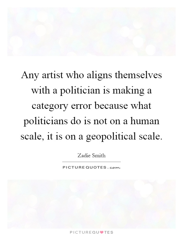 Any artist who aligns themselves with a politician is making a category error because what politicians do is not on a human scale, it is on a geopolitical scale Picture Quote #1