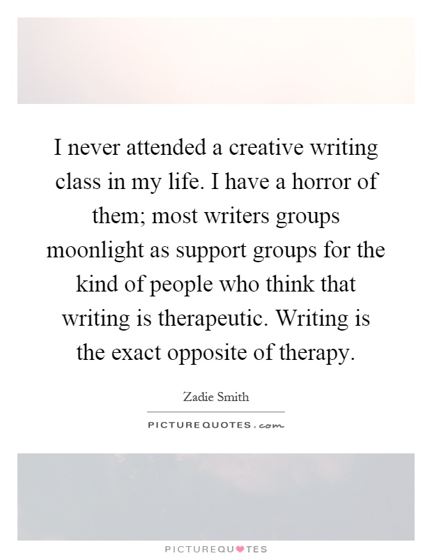 I never attended a creative writing class in my life. I have a horror of them; most writers groups moonlight as support groups for the kind of people who think that writing is therapeutic. Writing is the exact opposite of therapy Picture Quote #1