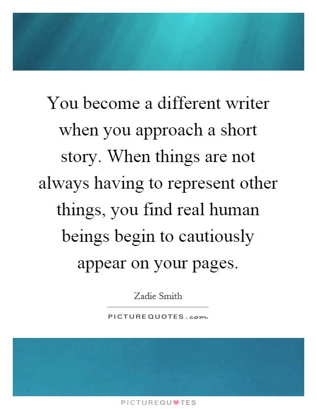 You become a different writer when you approach a short story. When things are not always having to represent other things, you find real human beings begin to cautiously appear on your pages Picture Quote #1