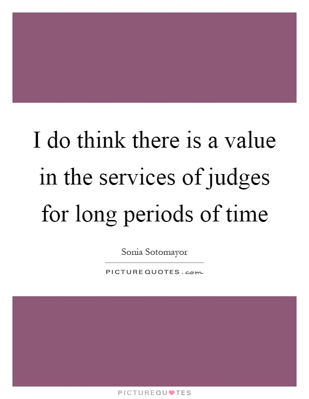 I do think there is a value in the services of judges for long periods of time Picture Quote #1