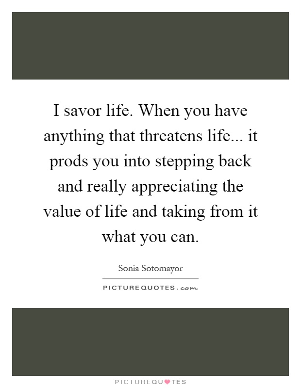 I savor life. When you have anything that threatens life... it prods you into stepping back and really appreciating the value of life and taking from it what you can Picture Quote #1